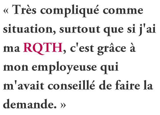 « Très compliqué comme situation, surtout que si j'ai ma RQTH, c'est grâce à mon employeuse qui m'avait conseillé de faire la demande. »