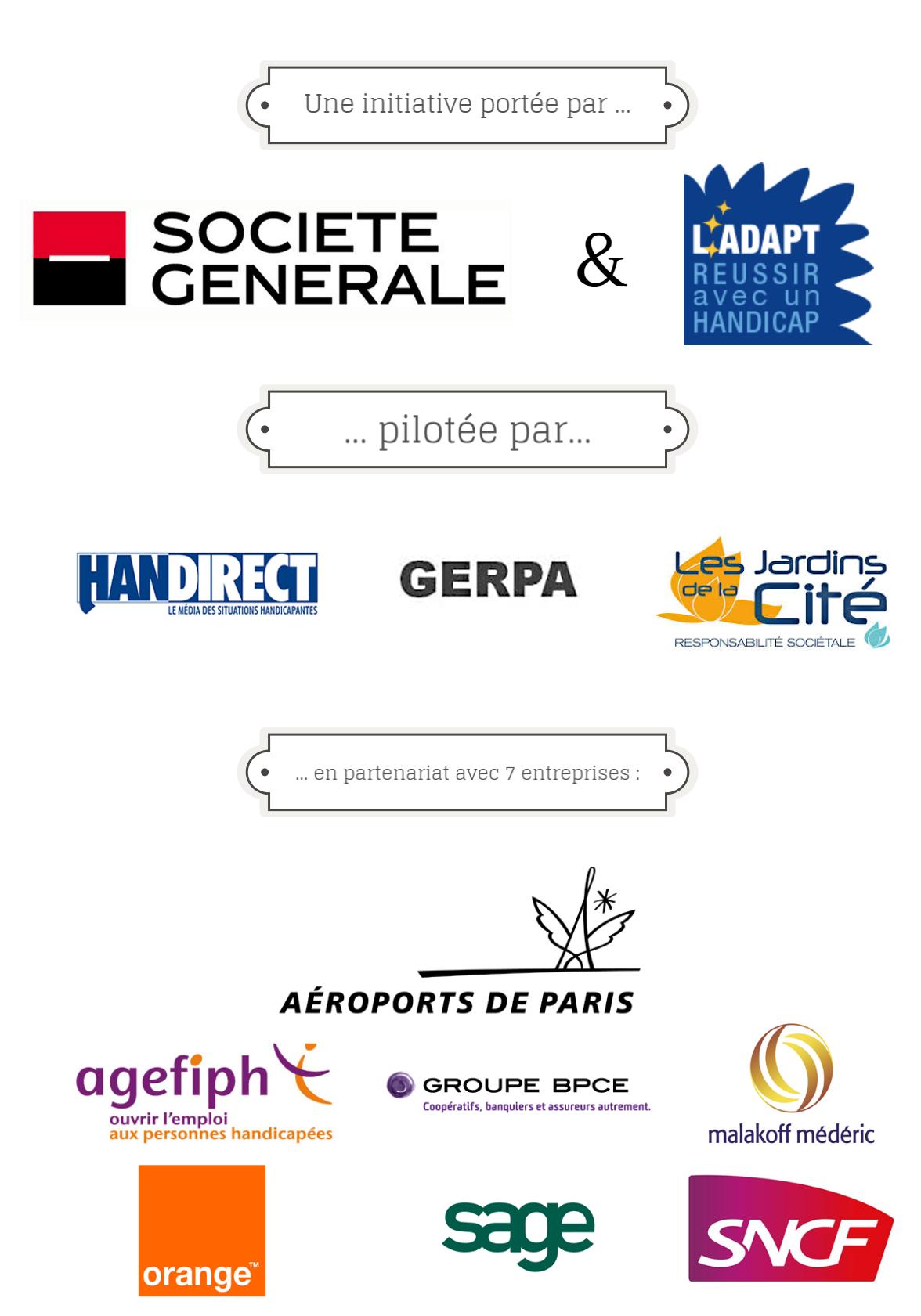 Une initiative portée par: Société Générale et L'ADAPT ... Pilotée par... Handirect, GERPA, Les jardins de la Cité...en partenariat avec 7 entreprises: Aéroports de Paris, Agefiph, Groupe BPCE, Malakoff Médéric, Orange, Sage, SNCF