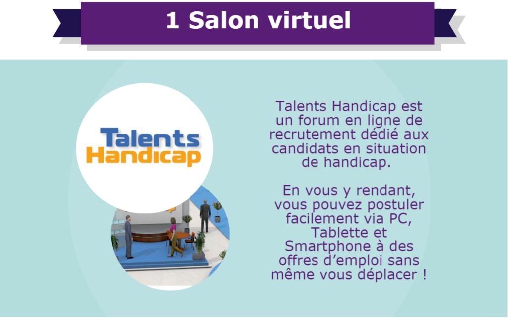 1 Salon virtuel : Talents Handicap est un forum en ligne de recrutement dédié aux candidats en situation de handicap. En vous y rendant, vous pouvez postuler facilement via PC, Tablette et Smartphone à des offres d'emploi sans même vous déplacer !