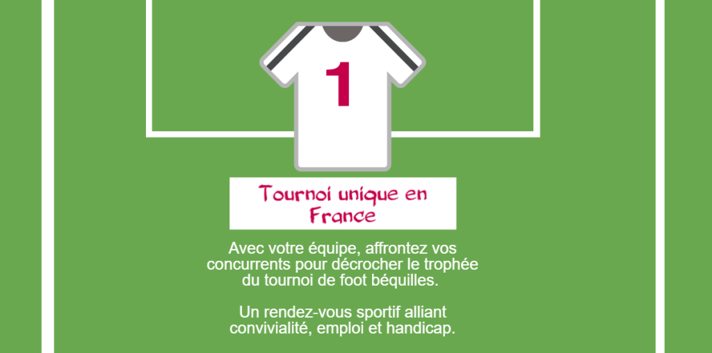 1 tournoi unique en France : Avec votre équipe, affrontez vos concurrents pour décrocher le trophée du tournoi de foot béquilles. Un rendez-vous sportif alliant convivialité, emploi et handicap.