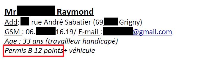 Mr Raymond. Add: rue André Sabatier (69, Grigny) GSM: 06.16.19 / email: @gmail.com Age: 33 ans (travailleur handicapé) Permis B 12 points + véhicule