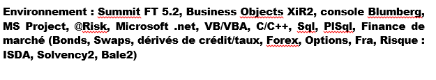 Environnement : Summit FT 5.2, Business Objects XiR2, console Blumberg, MS Project, @Risk, Microsoft .net, VB/VBA, C/C++, Sql, PISql, Finance de marché (Bonds, Swaps, dérivés de crédit/taux, Forex, Options, Fra, Risque : ISDA, Solvency2, Bale2)