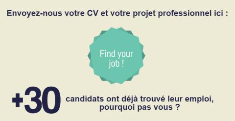 Envoyez-nous votre CV et votre projet professionnel ici: Find Your Job ! Plus de 30 candidats ont déjà trouvé leur emploi, pourquoi pas vous ?