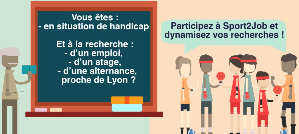 Vous êtes: - en situation de handicap Et à la recherche: - d'un emploi, - d'un stage, - d'une alternance, proche de Lyon? Participez à Sport2Job et dynamisez vos recherches!