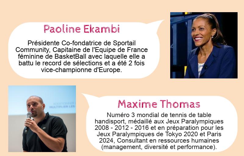 Paoline Ekambi: Présidente Co-fondatrice de Sportail Community, Capitaine de l'Equipe de France féminine de BasketBall avec laquelle elle a battu le record de sélections et a été 2 fois vice-championne d'Europe. Maxime Thomas: Numéro 3 mondial de tennis de table handisport, médaillé aux Jeux Paralympiques 2008 - 2012 - 2016 et en préparation pour les Jeux Paralympiques de Tokyo 2020 et Paris 2024, Consultant en ressources humaines (management, diversité et performance).