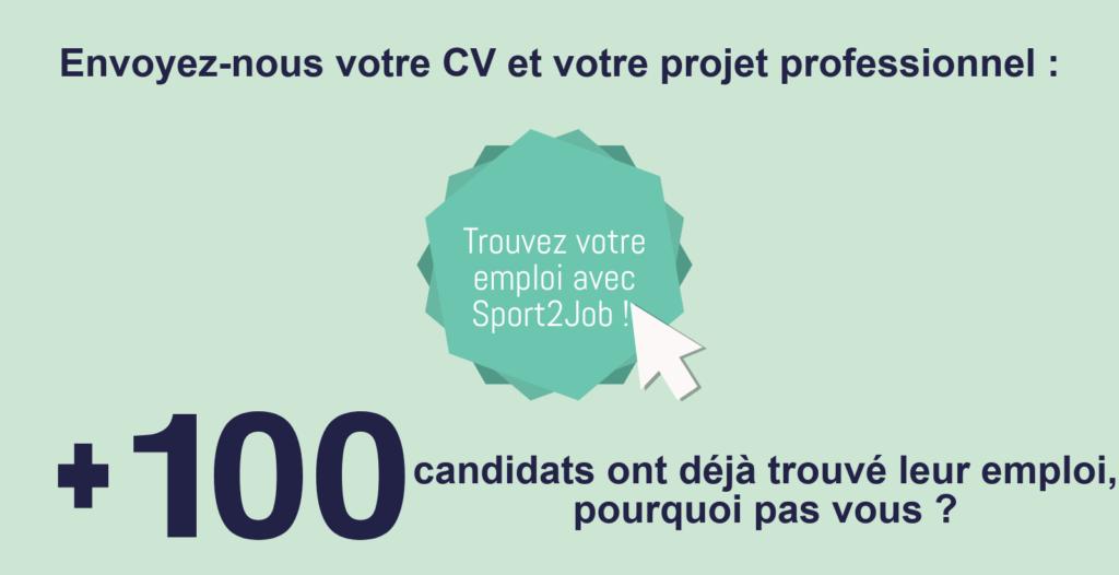 Envoyez-nous votre CV et votre projet professionnel: cliquez ici pour Trouver votre emploi avec Sport2Job! Plus de 100 candidats candidats ont déjà trouvé leur emploi, pourquoi pas vous?