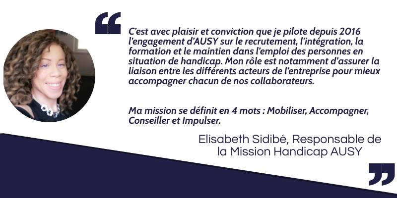 C'est avec plaisir et conviction que je pilote depuis 2016 l'engagement d'AUSY sur le recrutement, l'intégration, la formation et le maintien dans l'emploi des personnes en situation de handicap. Mon rôle est notamment d'assurer la liaison entre les différents acteurs de l'entreprise pour mieux accompagner chacun de nos collaborateurs. Ma mission se définit en 4 mots : Mobiliser, Accompagner, Conseiller et Impulser. Elisabeth Sidibé, Responsable de la Mission Handicap AUSY