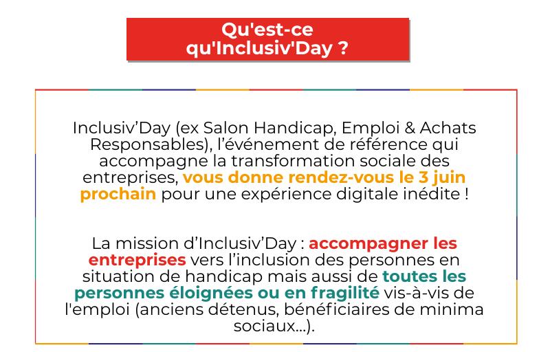 Qu'est-ce qu' Inclusiv'Day ? Inclusiv'Day (ex Salon Handicap, Emploi & Achats Responsables), l'événement de référence qui accompagne la transformation sociale des entreprises, vous donne rendez-vous le 3 juin prochain pour une expérience digitale inédite ! La mission d'Inclusiv'Day : accompagner les entreprises vers l'inclusion des personnes en situation de handicap mais aussi de toutes les personnes éloignées ou en fragilité vis-à-vis de l'emploi (anciens détenus, bénéficiaires de minima sociaux…).