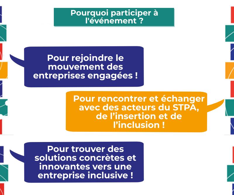 Pourquoi participer à l'événement ? Pour rejoindre le mouvement des entreprises engagées ! Pour rencontrer et échanger avec des acteurs du STPA, de l'insertion et de l'inclusion ! Pour trouver des solutions concrètes et innovantes vers une entreprise inclusive !